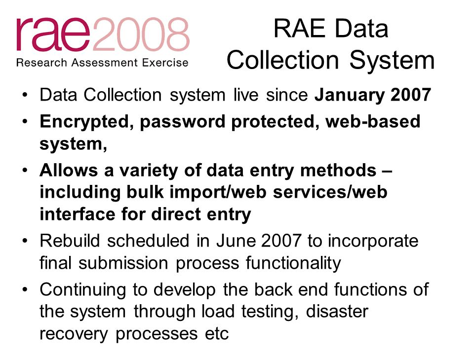 RAE Data Collection System Data Collection system live since January 2007 Encrypted, password protected, web-based system, Allows a variety of data entry methods – including bulk import/web services/web interface for direct entry Rebuild scheduled in June 2007 to incorporate final submission process functionality Continuing to develop the back end functions of the system through load testing, disaster recovery processes etc