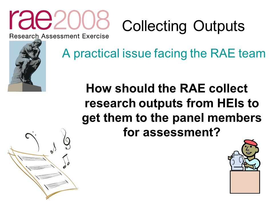 Collecting Outputs A practical issue facing the RAE team How should the RAE collect research outputs from HEIs to get them to the panel members for assessment