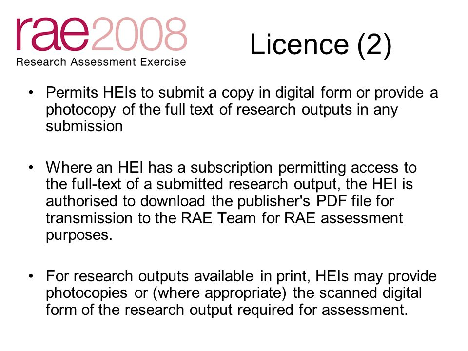 Licence (2) Permits HEIs to submit a copy in digital form or provide a photocopy of the full text of research outputs in any submission Where an HEI has a subscription permitting access to the full-text of a submitted research output, the HEI is authorised to download the publisher s PDF file for transmission to the RAE Team for RAE assessment purposes.