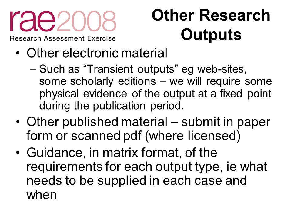 Other Research Outputs Other electronic material –Such as Transient outputs eg web-sites, some scholarly editions – we will require some physical evidence of the output at a fixed point during the publication period.