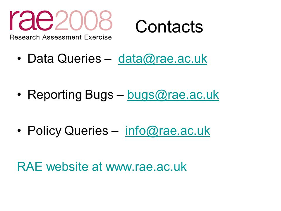 Contacts Data Queries – data@rae.ac.uk Reporting Bugs – bugs@rae.ac.ukbugs@rae.ac.uk Policy Queries – info@rae.ac.ukinfo@rae.ac.uk RAE website at www.rae.ac.uk