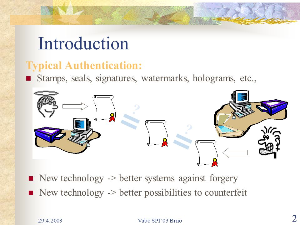 29.4.2003Vabo SPI 03 Brno 2 Introduction Typical Authentication: Stamps, seals, signatures, watermarks, holograms, etc., .