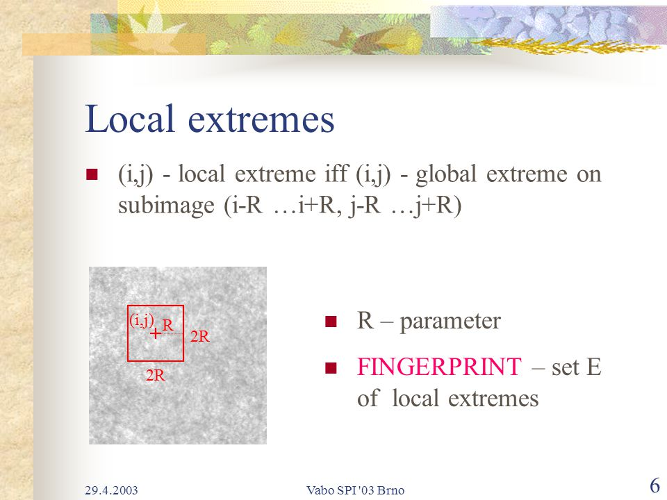 29.4.2003Vabo SPI 03 Brno 6 Local extremes (i,j) - local extreme iff (i,j) - global extreme on subimage (i-R …i+R, j-R …j+R) 2R (i,j) R R – parameter FINGERPRINT – set E of local extremes