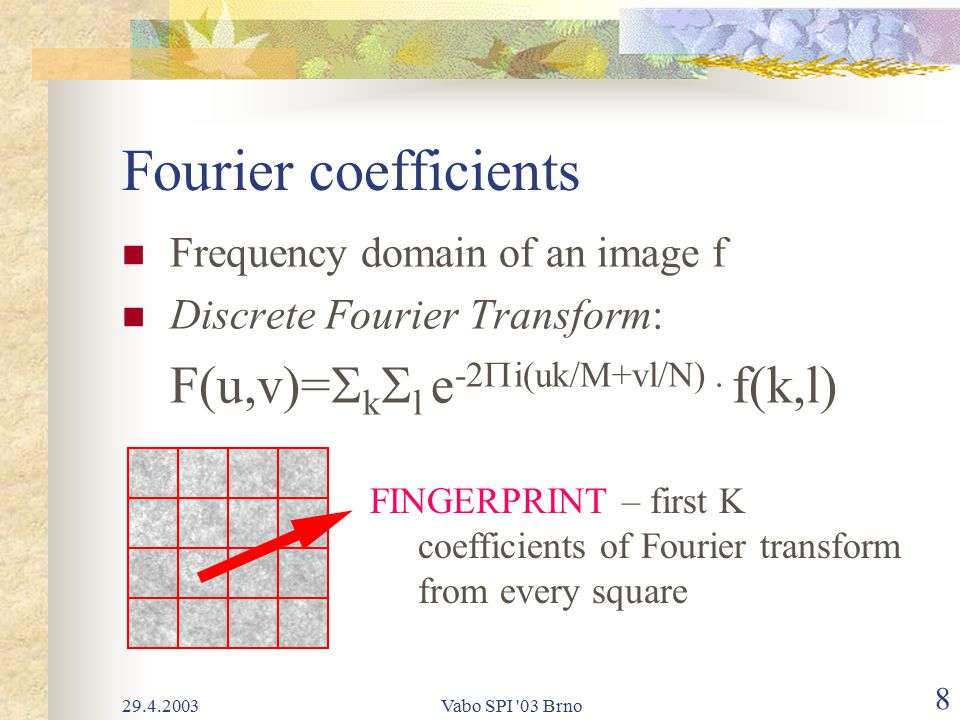 29.4.2003Vabo SPI 03 Brno 8 Fourier coefficients Frequency domain of an image f Discrete Fourier Transform: F(u,v)=  k  l e -2  i(uk/M+vl/N).