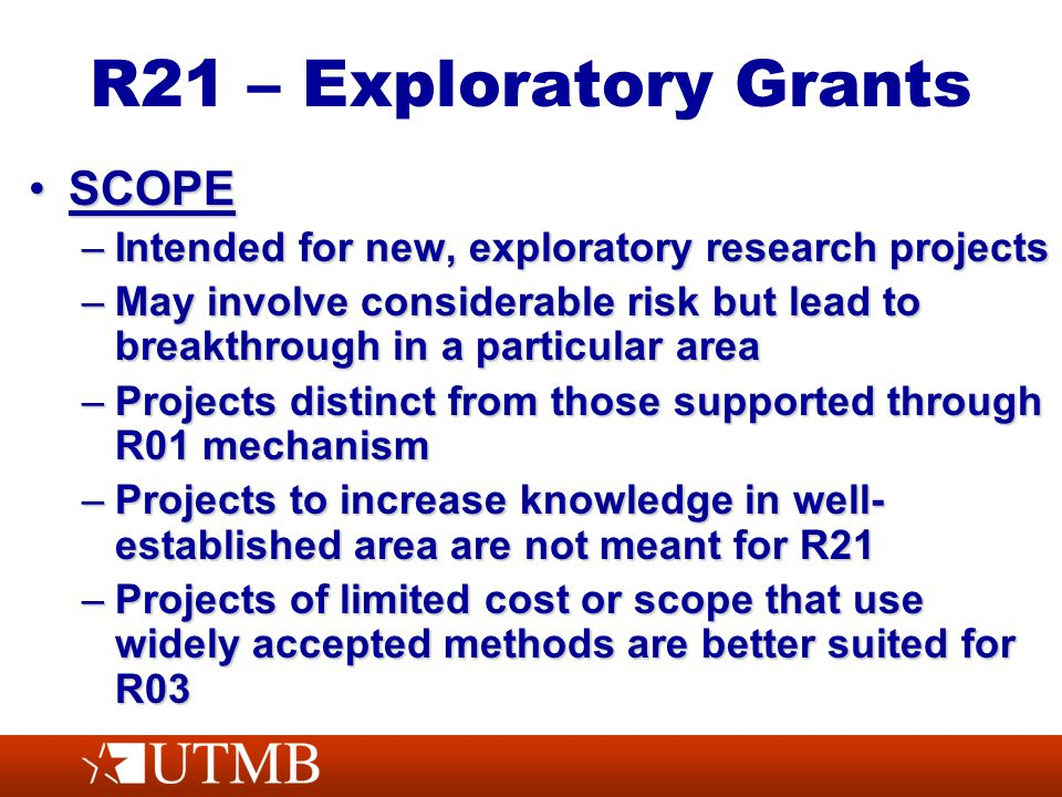 R21 – Exploratory Grants SCOPESCOPE –Intended for new, exploratory research projects –May involve considerable risk but lead to breakthrough in a part