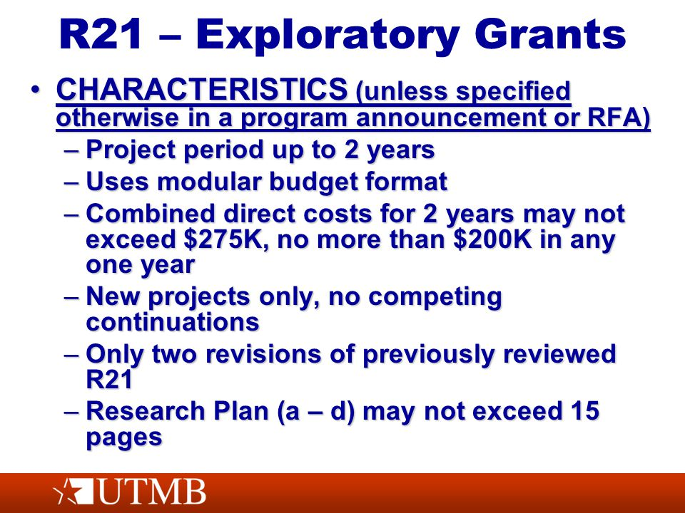 R21 – Exploratory Grants CHARACTERISTICS (unless specified otherwise in a program announcement or RFA)CHARACTERISTICS (unless specified otherwise in a program announcement or RFA) –Project period up to 2 years –Uses modular budget format –Combined direct costs for 2 years may not exceed $275K, no more than $200K in any one year –New projects only, no competing continuations –Only two revisions of previously reviewed R21 –Research Plan (a – d) may not exceed 15 pages