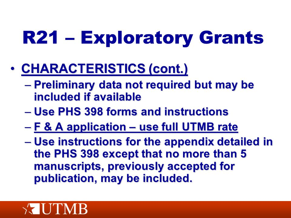 R21 – Exploratory Grants CHARACTERISTICS (cont.)CHARACTERISTICS (cont.) –Preliminary data not required but may be included if available –Use PHS 398 forms and instructions –F & A application – use full UTMB rate –Use instructions for the appendix detailed in the PHS 398 except that no more than 5 manuscripts, previously accepted for publication, may be included.