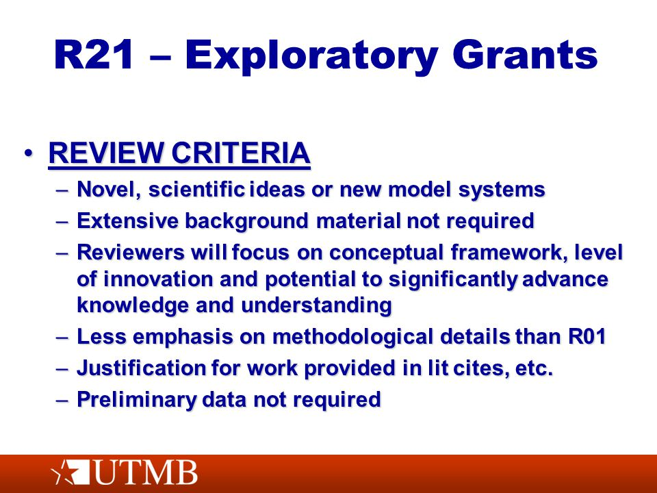 R21 – Exploratory Grants REVIEW CRITERIAREVIEW CRITERIA –Novel, scientific ideas or new model systems –Extensive background material not required –Reviewers will focus on conceptual framework, level of innovation and potential to significantly advance knowledge and understanding –Less emphasis on methodological details than R01 –Justification for work provided in lit cites, etc.