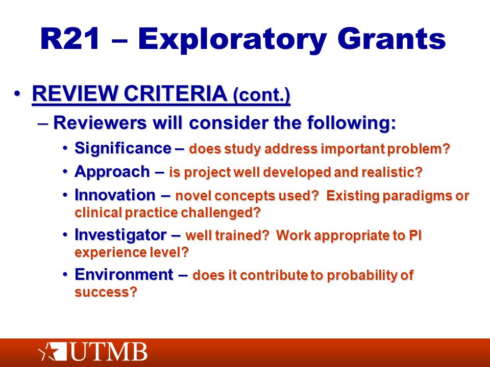 R21 – Exploratory Grants REVIEW CRITERIA (cont.)REVIEW CRITERIA (cont.) –Reviewers will consider the following: Significance – does study address important problem Significance – does study address important problem.