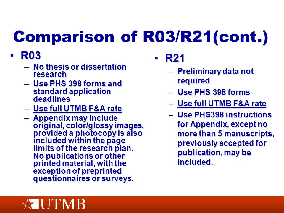 Comparison of R03/R21(cont.) R03R03 –No thesis or dissertation research –Use PHS 398 forms and standard application deadlines –Use full UTMB F&A rate –Appendix may include original, color/glossy images, provided a photocopy is also included within the page limits of the research plan.
