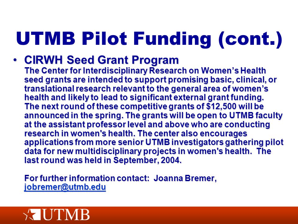 UTMB Pilot Funding (cont.) CIRWH Seed Grant Program The Center for Interdisciplinary Research on Women's Health seed grants are intended to support promising basic, clinical, or translational research relevant to the general area of women's health and likely to lead to significant external grant funding.