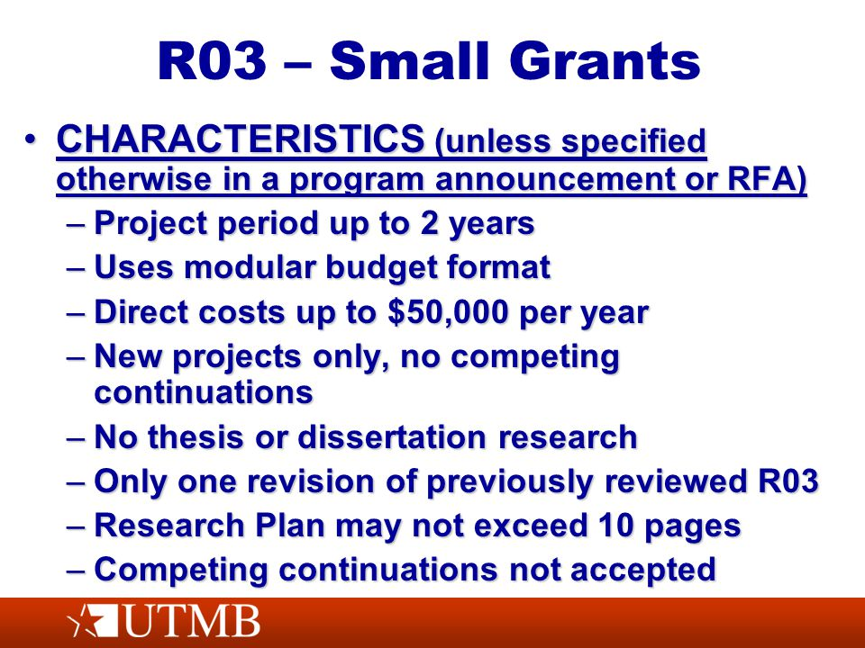 R03 – Small Grants CHARACTERISTICS (unless specified otherwise in a program announcement or RFA)CHARACTERISTICS (unless specified otherwise in a program announcement or RFA) –Project period up to 2 years –Uses modular budget format –Direct costs up to $50,000 per year –New projects only, no competing continuations –No thesis or dissertation research –Only one revision of previously reviewed R03 –Research Plan may not exceed 10 pages –Competing continuations not accepted