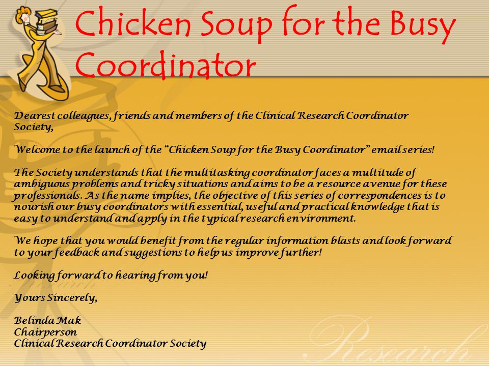 Chicken Soup for the Busy Coordinator Dearest colleagues, friends and members of the Clinical Research Coordinator Society, Welcome to the launch of the Chicken Soup for the Busy Coordinator email series.