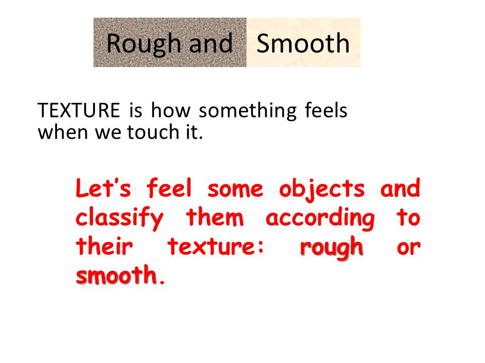SmoothRough and TEXTURE is how something feels when we touch it.