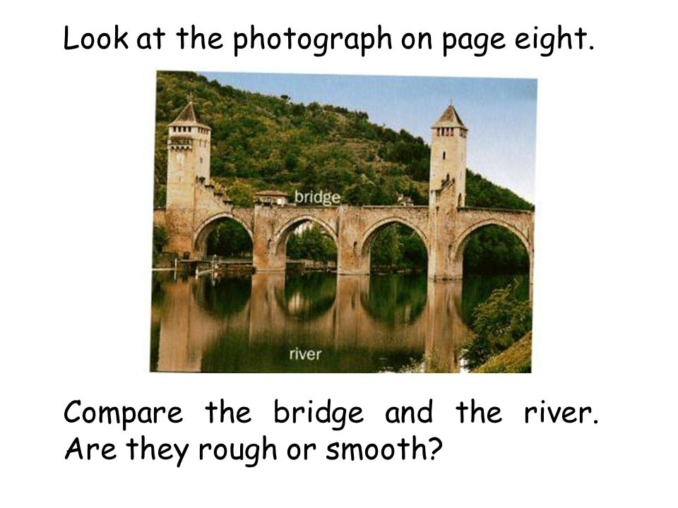 Look at the photograph on page eight. Compare the bridge and the river. Are they rough or smooth