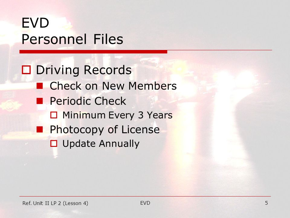 EVD5 EVD Personnel Files  Driving Records Check on New Members Periodic Check  Minimum Every 3 Years Photocopy of License  Update Annually Ref.