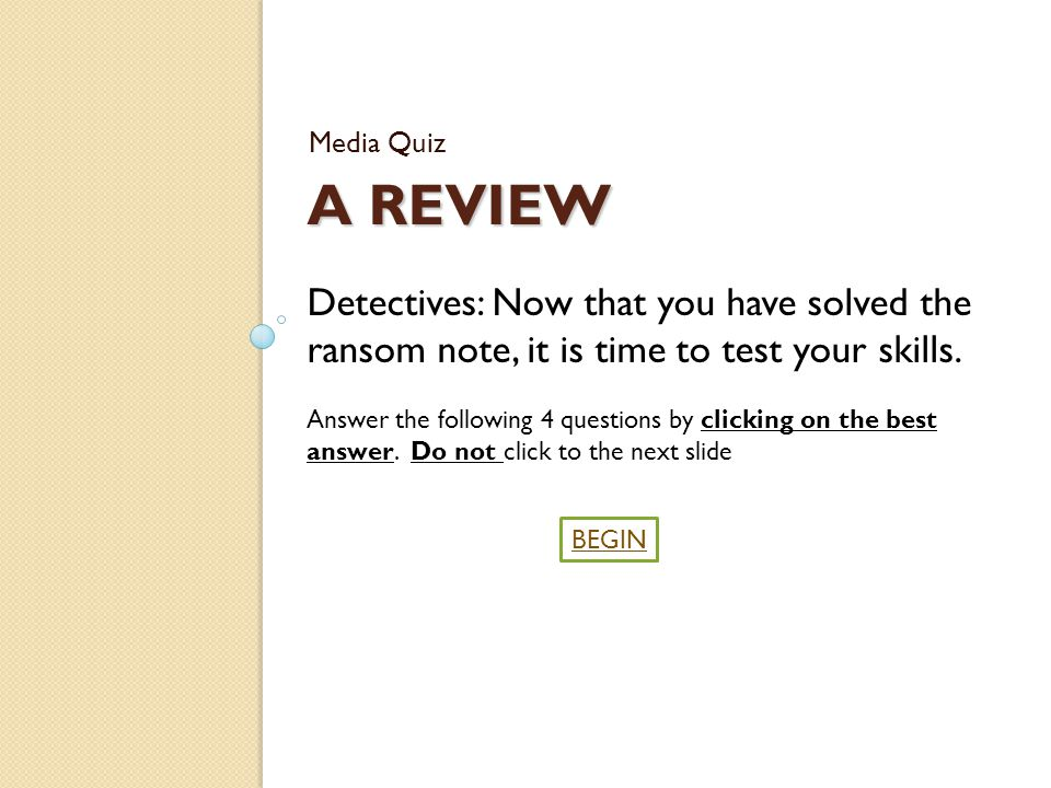 A REVIEW Media Quiz BEGIN Detectives: Now that you have solved the ransom note, it is time to test your skills.