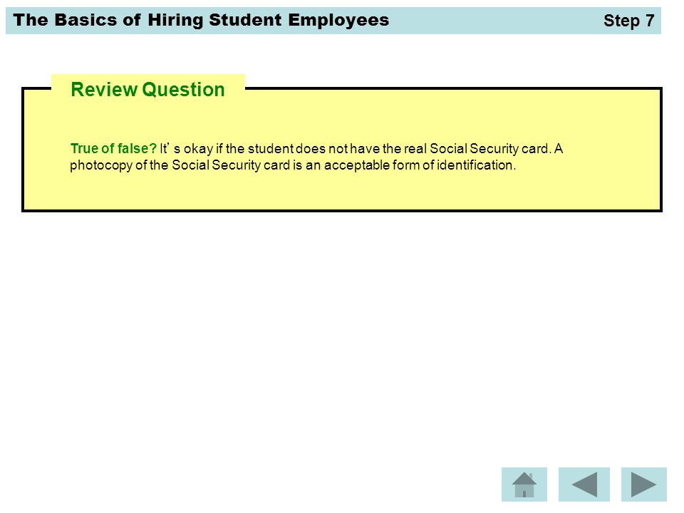 The Basics of Hiring Student Employees True of false? It's okay if the student does not have the real Social Security card. A photocopy of the Social