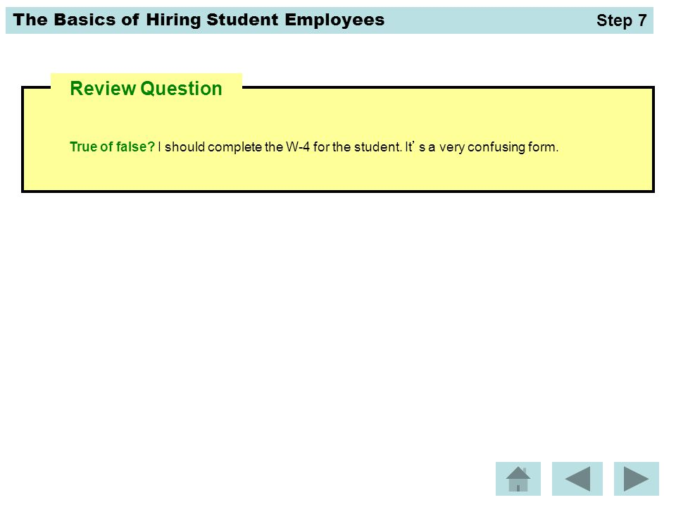 The Basics of Hiring Student Employees Review Question True of false? I should complete the W-4 for the student. It's a very confusing form. Step 7