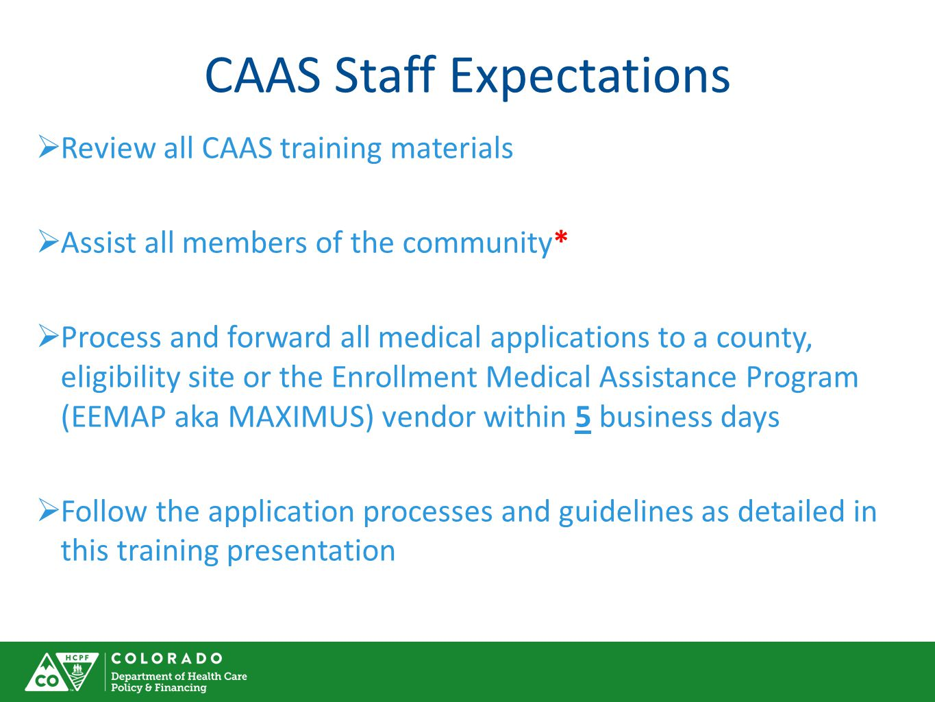 CAAS Staff Expectations  Review all CAAS training materials  Assist all members of the community*  Process and forward all medical applications to a county, eligibility site or the Enrollment Medical Assistance Program (EEMAP aka MAXIMUS) vendor within 5 business days  Follow the application processes and guidelines as detailed in this training presentation