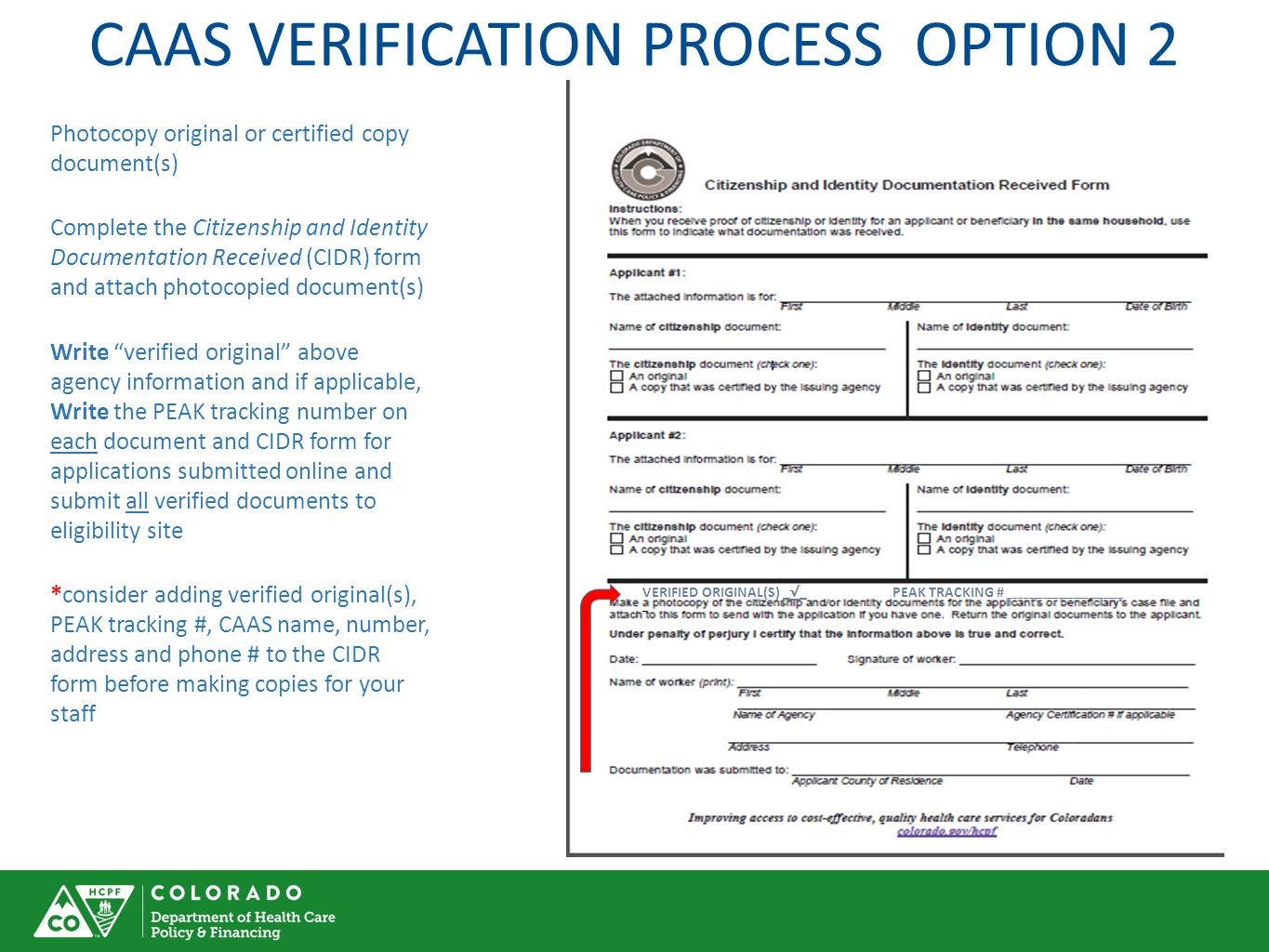 CAAS VERIFICATION PROCESS OPTION 2 Photocopy original or certified copy document(s) Complete the Citizenship and Identity Documentation Received (CIDR) form and attach photocopied document(s) Write verified original above agency information and if applicable, Write the PEAK tracking number on each document and CIDR form for applications submitted online and submit all verified documents to eligibility site *consider adding verified original(s), PEAK tracking #, CAAS name, number, address and phone # to the CIDR form before making copies for your staff VERIFIED ORIGINAL(S) _ √ _ PEAK TRACKING # _______________________ _