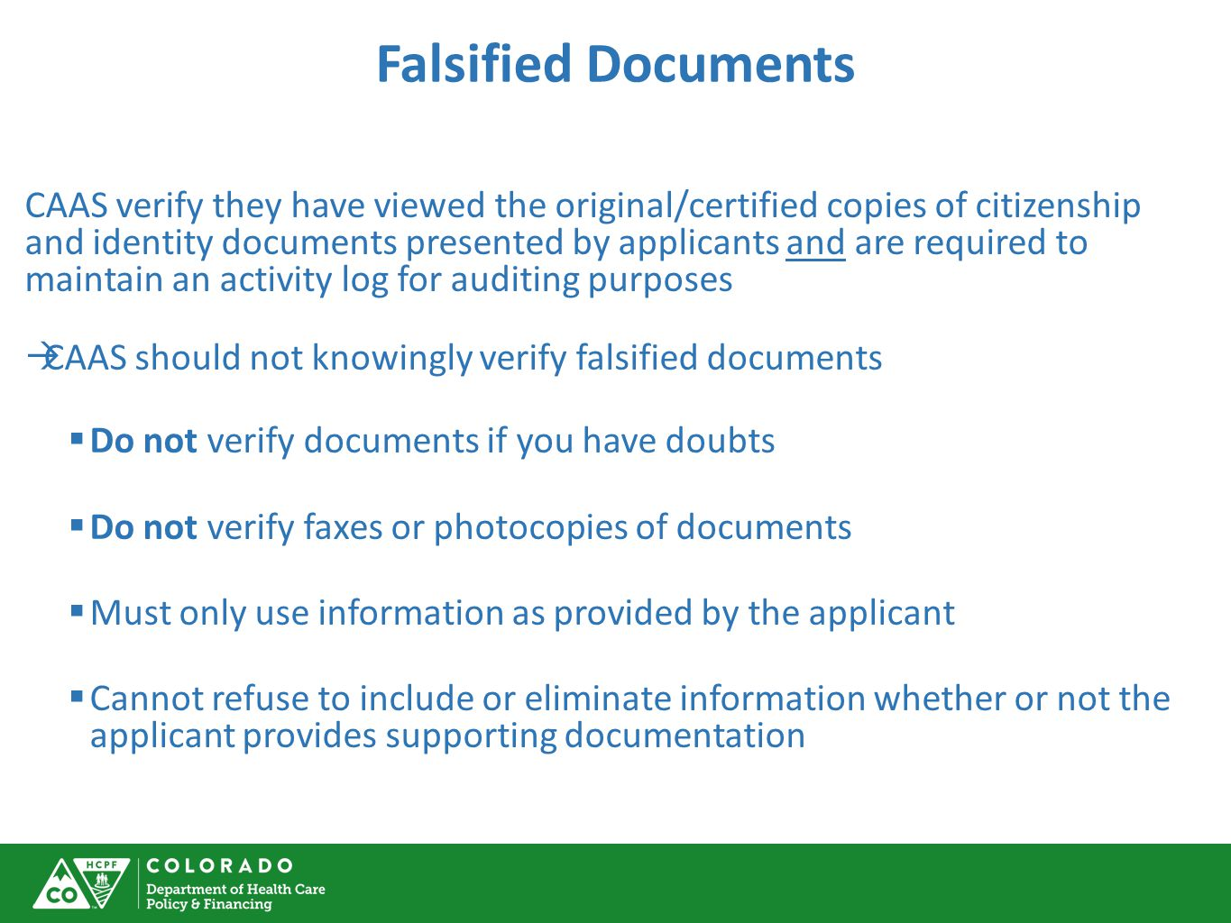 Falsified Documents CAAS verify they have viewed the original/certified copies of citizenship and identity documents presented by applicants and are required to maintain an activity log for auditing purposes  CAAS should not knowingly verify falsified documents  Do not verify documents if you have doubts  Do not verify faxes or photocopies of documents  Must only use information as provided by the applicant  Cannot refuse to include or eliminate information whether or not the applicant provides supporting documentation