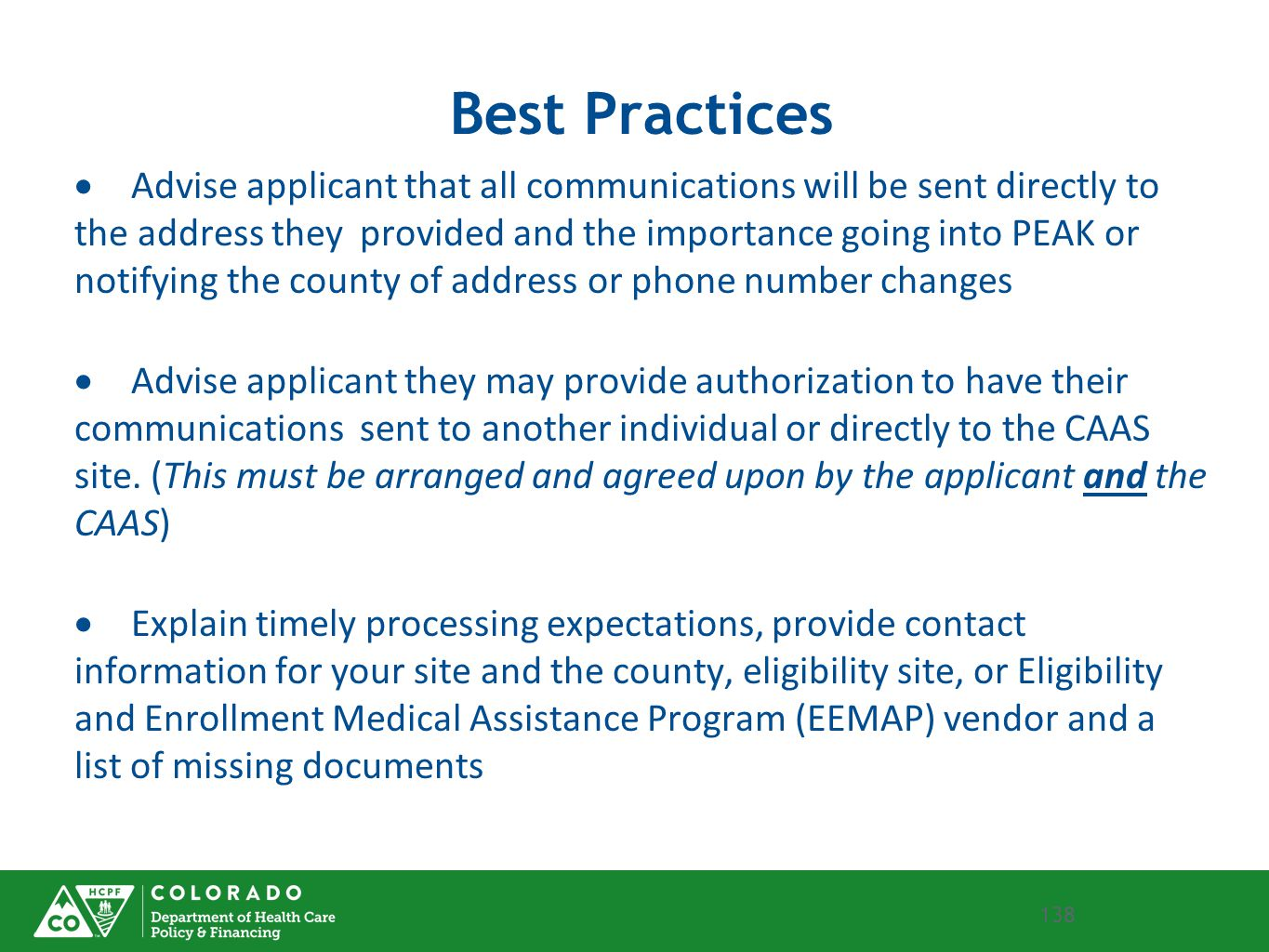 138 Best Practices  Advise applicant that all communications will be sent directly to the address they provided and the importance going into PEAK or notifying the county of address or phone number changes  Advise applicant they may provide authorization to have their communications sent to another individual or directly to the CAAS site.