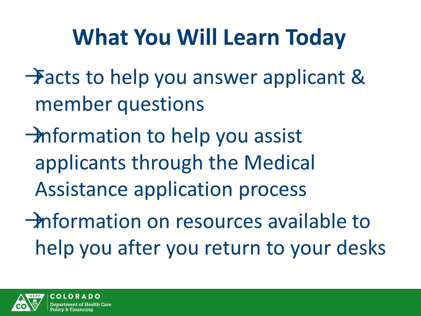 What You Will Learn Today  Facts to help you answer applicant & member questions  Information to help you assist applicants through the Medical Assistance application process  Information on resources available to help you after you return to your desks