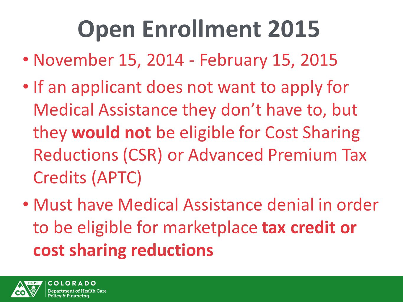 Open Enrollment 2015 November 15, 2014 - February 15, 2015 If an applicant does not want to apply for Medical Assistance they don't have to, but they would not be eligible for Cost Sharing Reductions (CSR) or Advanced Premium Tax Credits (APTC) Must have Medical Assistance denial in order to be eligible for marketplace tax credit or cost sharing reductions