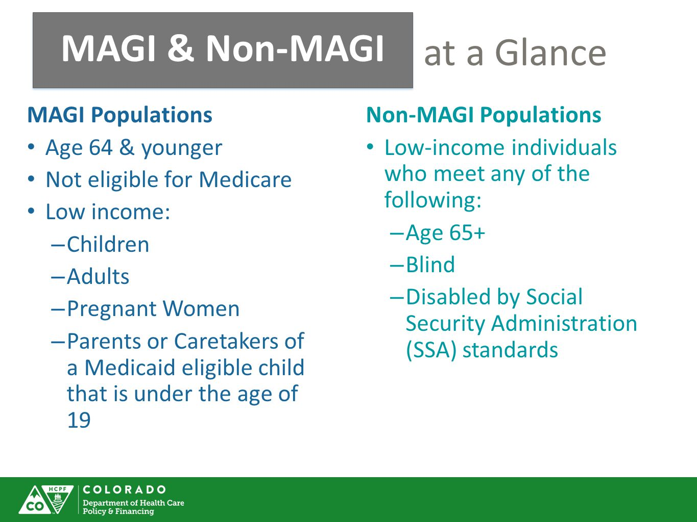 MAGI & Non-MAGI at a Glance MAGI & Non-MAGI MAGI Populations Age 64 & younger Not eligible for Medicare Low income: – Children – Adults – Pregnant Women – Parents or Caretakers of a Medicaid eligible child that is under the age of 19 Non-MAGI Populations Low-income individuals who meet any of the following: – Age 65+ – Blind – Disabled by Social Security Administration (SSA) standards
