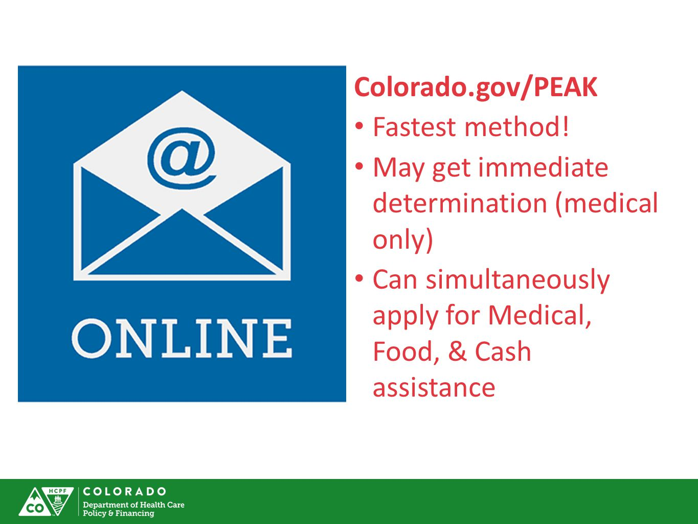 Colorado.gov/PEAK Fastest method! May get immediate determination (medical only) Can simultaneously apply for Medical, Food, & Cash assistance