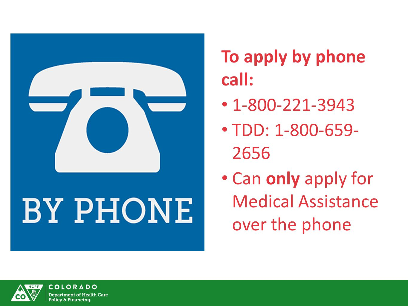 To apply by phone call: 1-800-221-3943 TDD: 1-800-659- 2656 Can only apply for Medical Assistance over the phone