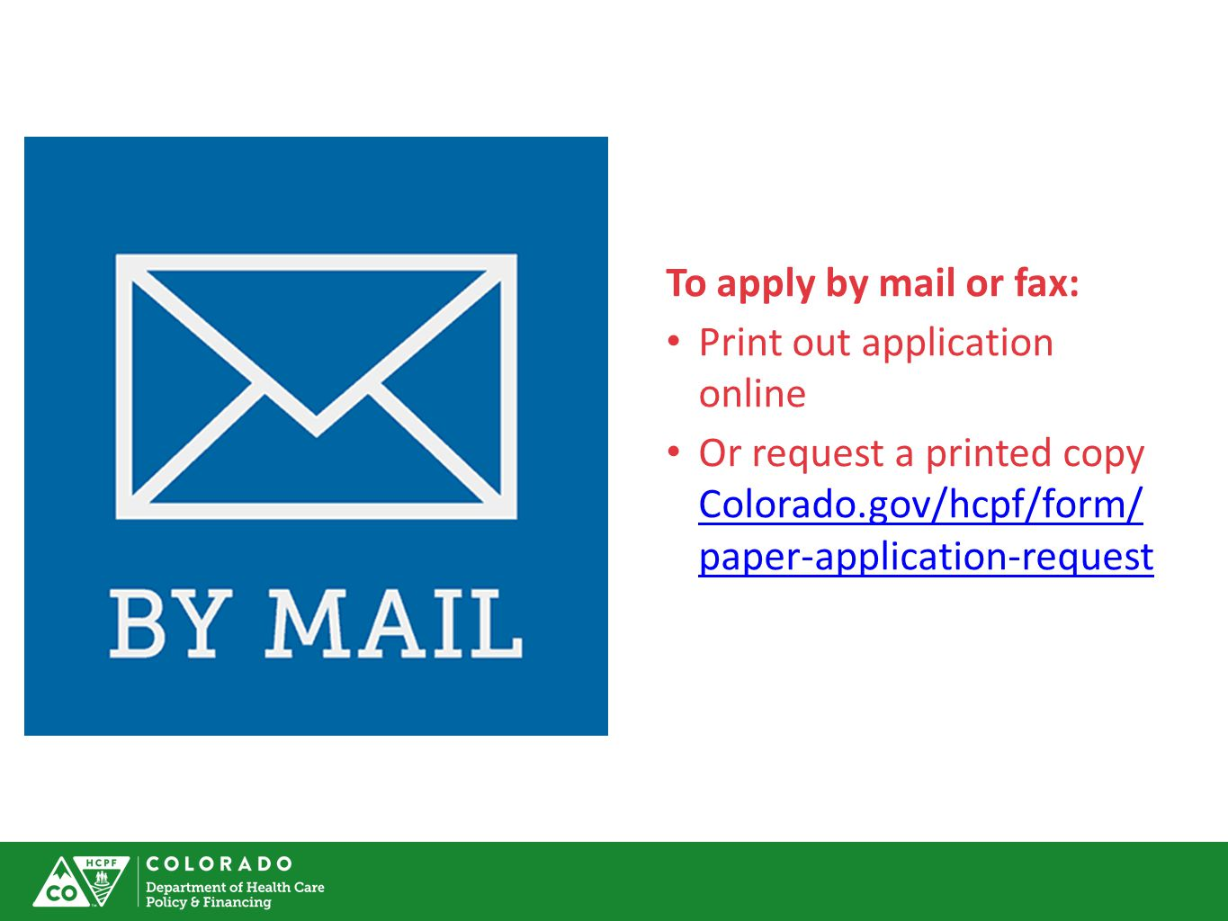 To apply by mail or fax: Print out application online Or request a printed copy Colorado.gov/hcpf/form/ paper-application-request Colorado.gov/hcpf/form/ paper-application-request