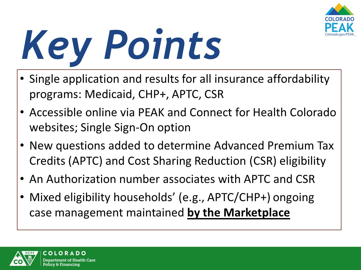 Key Points Single application and results for all insurance affordability programs: Medicaid, CHP+, APTC, CSR Accessible online via PEAK and Connect for Health Colorado websites; Single Sign-On option New questions added to determine Advanced Premium Tax Credits (APTC) and Cost Sharing Reduction (CSR) eligibility An Authorization number associates with APTC and CSR Mixed eligibility households' (e.g., APTC/CHP+) ongoing case management maintained by the Marketplace
