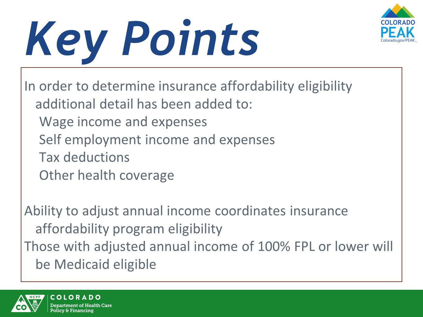 Key Points In order to determine insurance affordability eligibility additional detail has been added to: Wage income and expenses Self employment income and expenses Tax deductions Other health coverage Ability to adjust annual income coordinates insurance affordability program eligibility Those with adjusted annual income of 100% FPL or lower will be Medicaid eligible