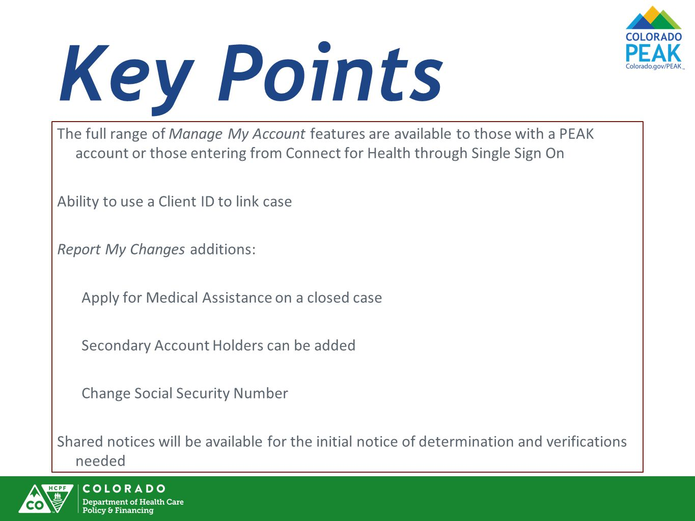 Key Points The full range of Manage My Account features are available to those with a PEAK account or those entering from Connect for Health through Single Sign On Ability to use a Client ID to link case Report My Changes additions: Apply for Medical Assistance on a closed case Secondary Account Holders can be added Change Social Security Number Shared notices will be available for the initial notice of determination and verifications needed
