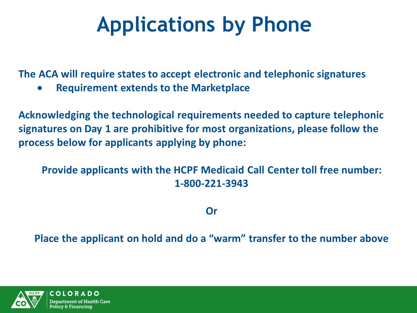 The ACA will require states to accept electronic and telephonic signatures  Requirement extends to the Marketplace Acknowledging the technological requirements needed to capture telephonic signatures on Day 1 are prohibitive for most organizations, please follow the process below for applicants applying by phone: Provide applicants with the HCPF Medicaid Call Center toll free number: 1-800-221-3943 Or Place the applicant on hold and do a warm transfer to the number above Applications by Phone
