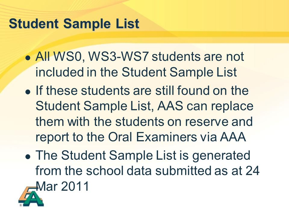 All WS0, WS3-WS7 students are not included in the Student Sample List If these students are still found on the Student Sample List, AAS can replace them with the students on reserve and report to the Oral Examiners via AAA The Student Sample List is generated from the school data submitted as at 24 Mar 2011 Student Sample List