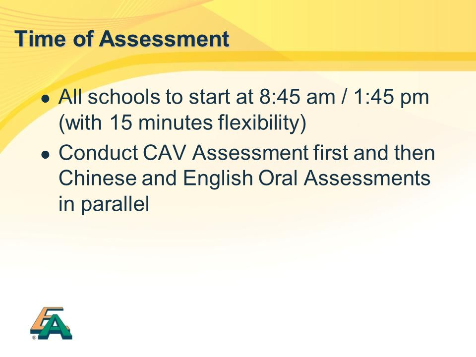All schools to start at 8:45 am / 1:45 pm (with 15 minutes flexibility) Conduct CAV Assessment first and then Chinese and English Oral Assessments in
