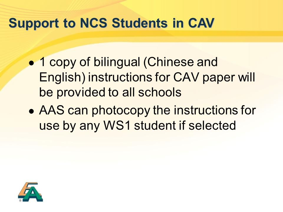 1 copy of bilingual (Chinese and English) instructions for CAV paper will be provided to all schools AAS can photocopy the instructions for use by any WS1 student if selected Support to NCS Students in CAV