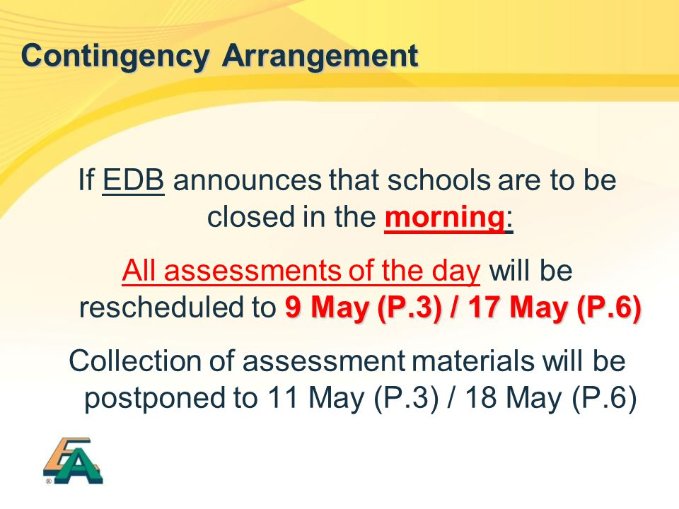 If EDB announces that schools are to be closed in the morning: 9 May (P.3) / 17 May (P.6) All assessments of the day will be rescheduled to 9 May (P.3