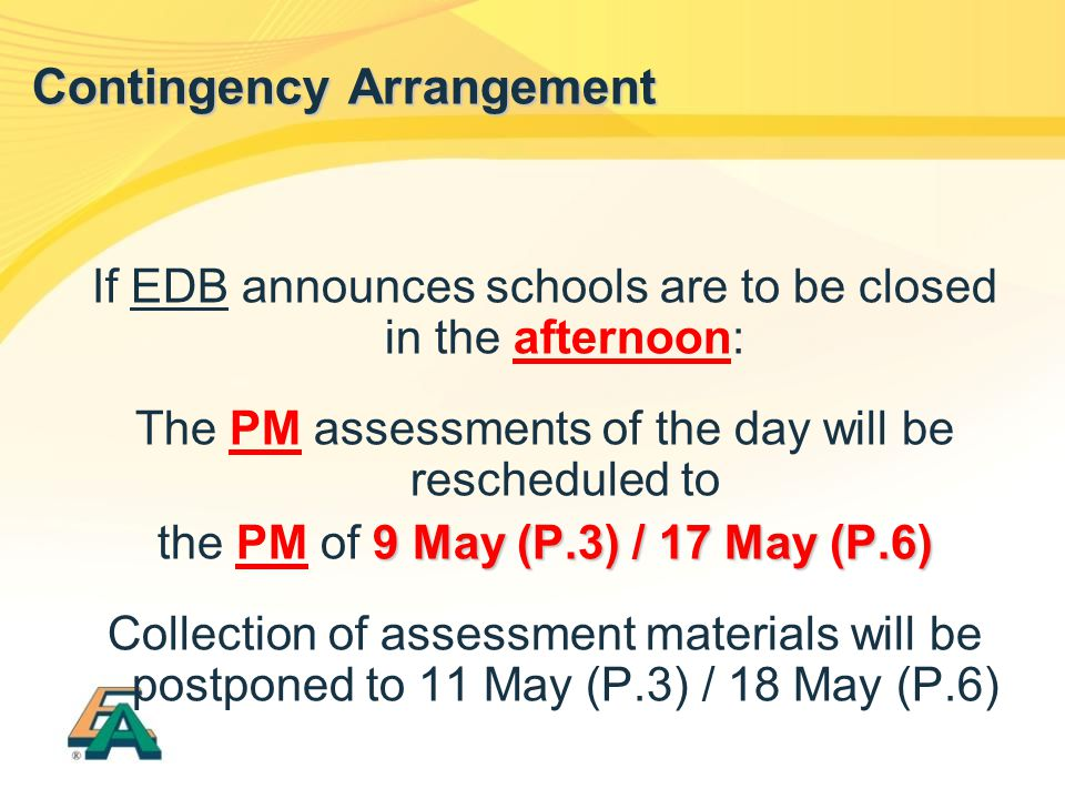 If EDB announces schools are to be closed in the afternoon: The PM assessments of the day will be rescheduled to 9 May (P.3) / 17 May (P.6) the PM of 9 May (P.3) / 17 May (P.6) Collection of assessment materials will be postponed to 11 May (P.3) / 18 May (P.6) Contingency Arrangement