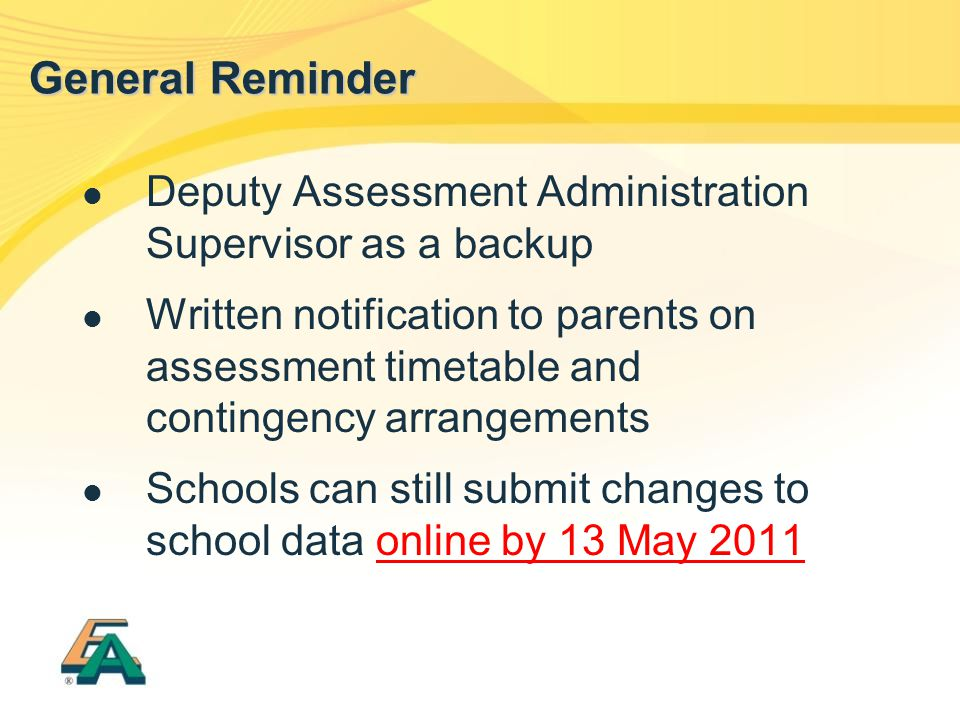 Deputy Assessment Administration Supervisor as a backup Written notification to parents on assessment timetable and contingency arrangements Schools can still submit changes to school data online by 13 May 2011 General Reminder