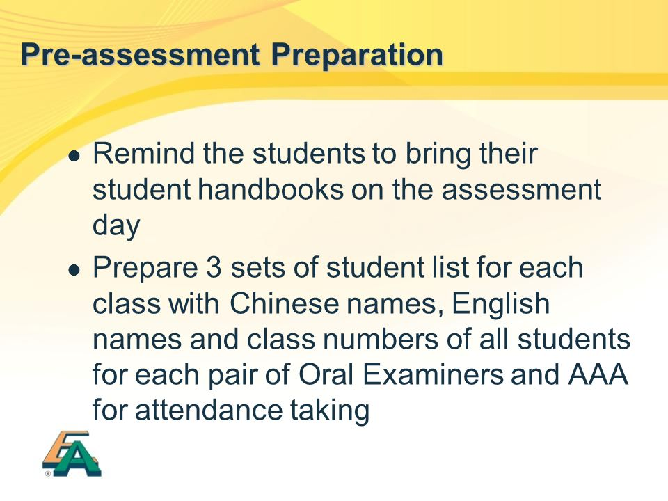 Remind the students to bring their student handbooks on the assessment day Prepare 3 sets of student list for each class with Chinese names, English names and class numbers of all students for each pair of Oral Examiners and AAA for attendance taking Pre-assessment Preparation
