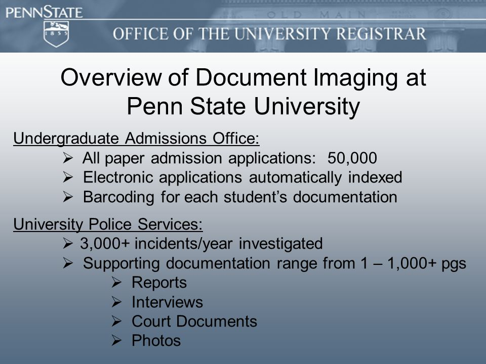 Overview of Document Imaging at Penn State University Undergraduate Admissions Office:   All paper admission applications: 50,000   Electronic applications automatically indexed   Barcoding for each student's documentation University Police Services:   3,000+ incidents/year investigated   Supporting documentation range from 1 – 1,000+ pgs   Reports   Interviews   Court Documents   Photos