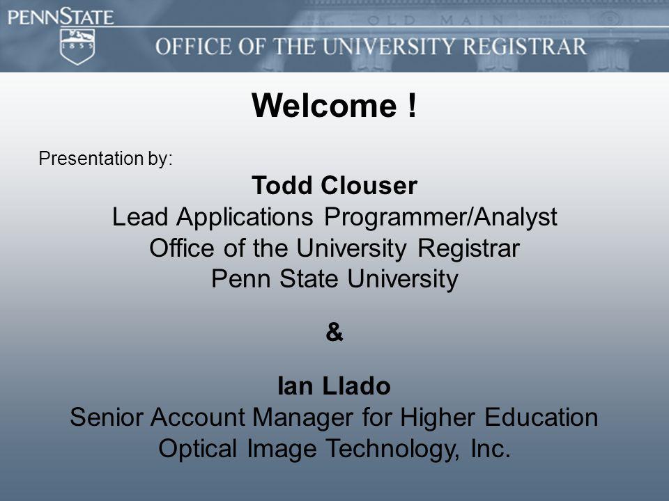 Welcome ! Presentation by: Todd Clouser Lead Applications Programmer/Analyst Office of the University Registrar Penn State University & Ian Llado Seni