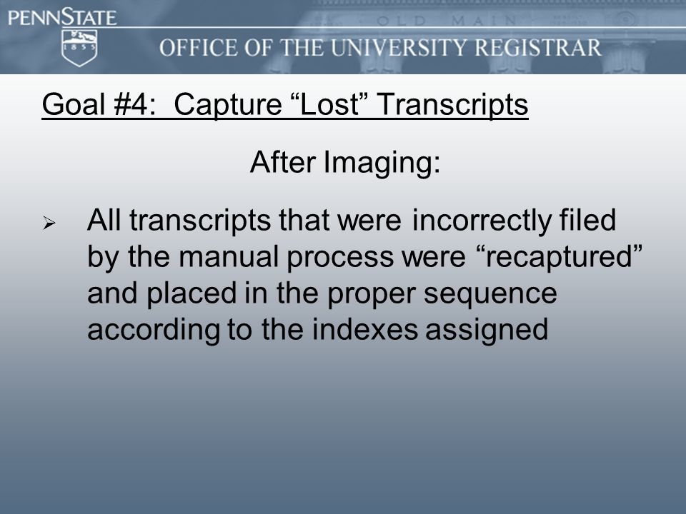 Goal #4: Capture Lost Transcripts After Imaging:   All transcripts that were incorrectly filed by the manual process were recaptured and placed in the proper sequence according to the indexes assigned