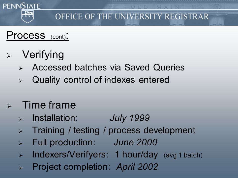Process (cont) :   Verifying   Accessed batches via Saved Queries   Quality control of indexes entered   Time frame   Installation: July 1999   Training / testing / process development   Full production: June 2000   Indexers/Verifyers: 1 hour/day (avg 1 batch)   Project completion: April 2002
