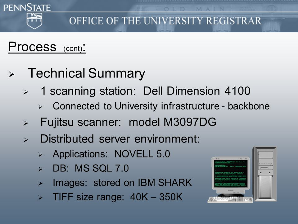 Process (cont) :   Technical Summary   1 scanning station: Dell Dimension 4100   Connected to University infrastructure - backbone   Fujitsu scanner: model M3097DG   Distributed server environment:   Applications: NOVELL 5.0   DB: MS SQL 7.0   Images: stored on IBM SHARK   TIFF size range: 40K – 350K