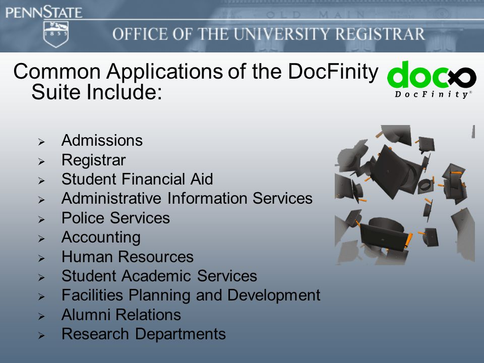 Common Applications of the DocFinity Suite Include:   Admissions   Registrar   Student Financial Aid   Administrative Information Services   Police Services   Accounting   Human Resources   Student Academic Services   Facilities Planning and Development   Alumni Relations   Research Departments
